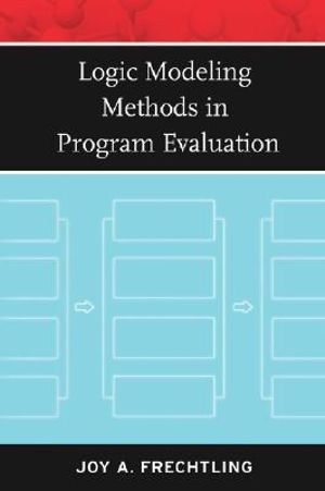 Logic Modeling Methods in Program Evaluation : Research Methods for the Social Sciences - Joy A. Frechtling