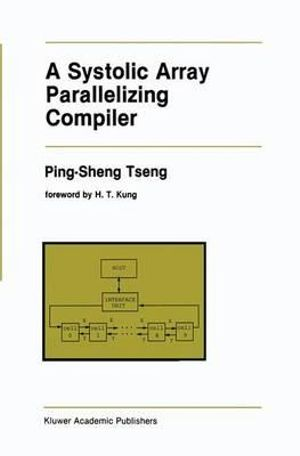 A Systolic Array Parallelizing Compiler : The Springer International Series in Engineering and Computer Science - Ping-Sheng Tseng