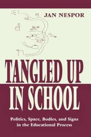 Tangled Up in School : Politics, Space, Bodies, and Signs in the Educational Process :  Politics, Space, Bodies, and Signs in the Educational Process - Jan Nespor