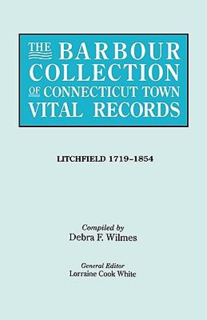 The Barbour Collection of Connecticut Town Vital Records. Volume 23 : Litchfield 1719-1854 - Lorraine Cook White