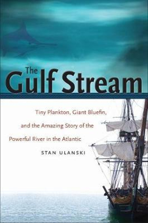 The Gulf Stream : Tiny Plankton, Giant Bluefin, and the Amazing Story of the Powerful River in the Atlantic - Stan Ulanski