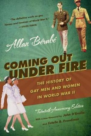 Coming Out Under Fire : The History of Gay Men and Women in World War II - Allan Berube