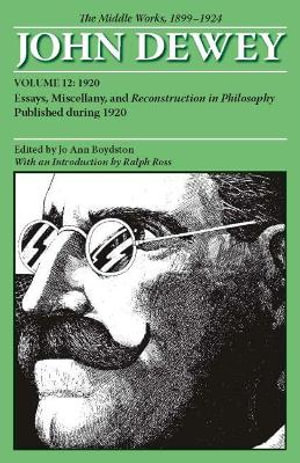 The Middle Works of John Dewey, Volume 12, 1899 - 1924 : Essays, Miscellany, and Reconstruction in Philosophy Published during 1920 - John Dewey