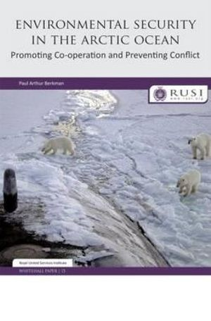 Environmental Security in the Arctic Ocean : Promoting Co-operation and Preventing Conflict - Paul Arthur Berkman