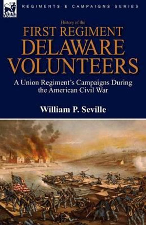 History of the First Regiment, Delaware Volunteers : A Union Regiment's Campaigns During the American Civil War - William P Seville