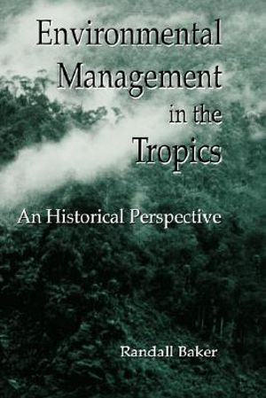Environmental Management in the Tropics : An Historical Perspective - Randall Baker