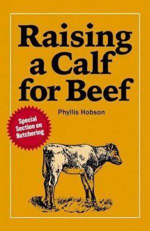 Raising a Calf for Beef : A Garden Way publishing book - PHYLLIS HOBSON