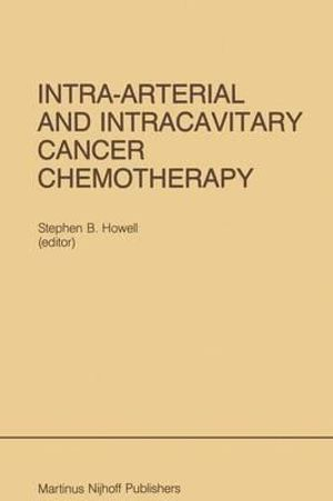 Intra-Arterial and Intracavitary Cancer Chemotherapy : Developments in Oncology - Stephen B. Howell