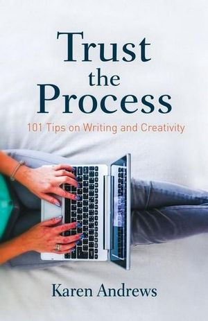 Trust the Process : 101 Tips on Writing and Creativity - Karen Andrews