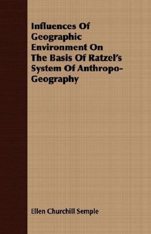 Influences of Geographic Environment on the Basis of Ratzel's System of Anthropo-Geography - Ellen Churchil Semple