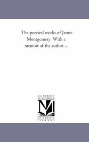 The Poetical Works of James Montgomery. with a Memoir of the Author Avol. 1 - James Montgomery