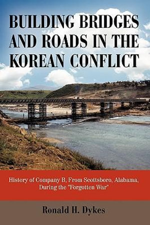 Building Bridges and Roads in the Korean Conflict : History of Company B, from Scottsboro, Alabama, During the Forgotten War - Ronald H. Dykes