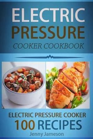 Electric Pressure Cooker Cookbook : 100 Electric Pressure Cooker Recipes: Delicious, Quick and Easy to Prepare Pressure Cooker Recipes with an Easy Step by Step Guide to Electric Pressure Cooking - Jenny Jameson