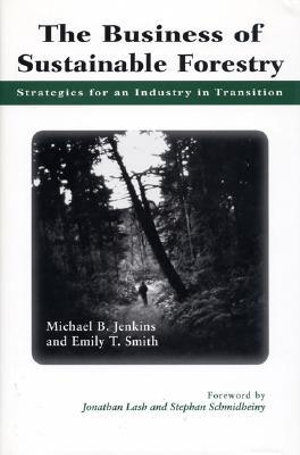 The Business of Sustainable Forestry : Strategies For An Industry In Transition - Michael Jenkins