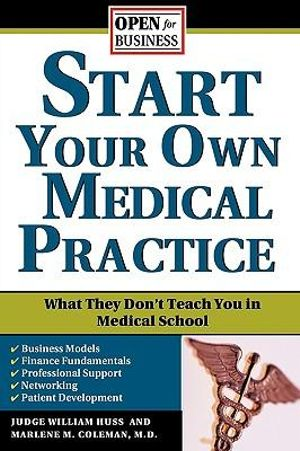 Start Your Own Medical Practice : A Guide to All the Things They Don't Teach You in Medical School about Starting Your Own Practice - William Huss