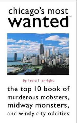 Chicago'S Most Wanted (TM) : The Top 10 Book of Murderous Mobsters, Midway Monsters, and Windy City Oddities - Laura L. Enright