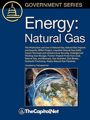 Energy : Natural Gas: The Production and Use of Natural Gas, Natural Gas Imports and Exports, EPAct Project, Liquefied Natural Gas (LNG) Import Terminals and Infrastructure Security, Underground Working Gas Storage, Fischer-Tropsch Fuels from Coal, Natural - Gene Whitney