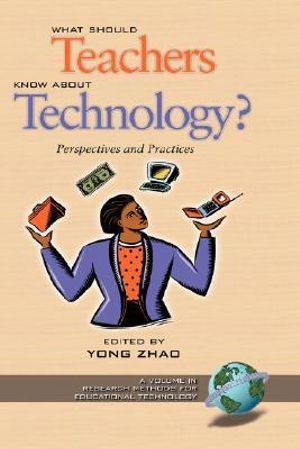 What Should Teachers Know about Technology: Perspectives and Practices : Perspectives and Practices - Zhao Yong