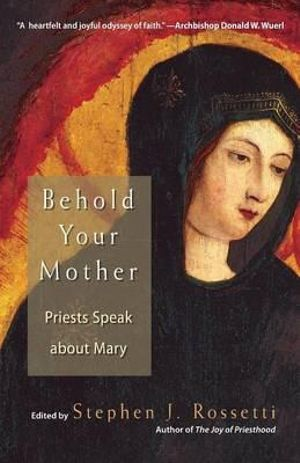 Behold Your Mother : Priests Speak About Mary - Stephen J. Rossetti