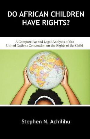 Do African Children Have Rights? : A Comparative and Legal Analysis of the United Nations Convention on the Rights of the Child - Stephen N Achilihu