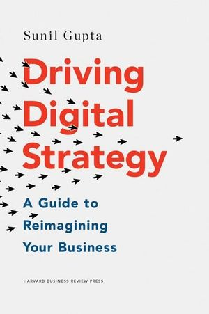 Driving Digital Strategy : A Guide to Reimagining Your Business - Sunil Gupta