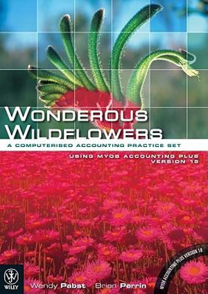 Cover of Wonderous Wildflowers  a Computerised Accounting Practice Set Using MYOB Accounting Plus Version 18