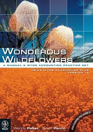 Cover of Wonderous Wildflowers  a Manual and Computerised Accounting Practice Set Using MYOB Accounting Plus Version 18