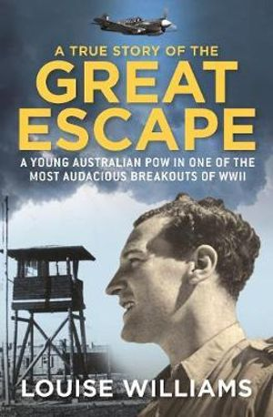 A True Story of the Great Escape : A Young Australian POW in the Most Audacious Breakout of WWII - Louise Williams