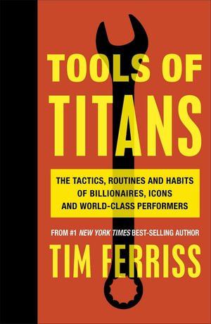 Tools of Titans : The Tactics, Routines and Habits of Billionaires, Icons, and World-Class Performers - Tim Ferriss