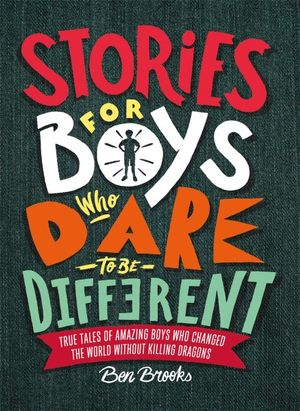 Stories for Boys Who Dare to be Different : True Tales of Amazing Boys who Changed the World Without Killing Dragons - Ben Brooks
