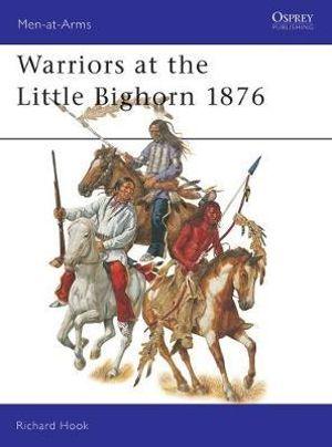 Warriors at the Little Big Horn 1876 : Men-at-Arms - Richard Hook