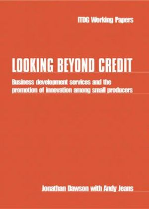 Looking Beyond Credit : Business development services and the promotion of innovation among small producers - Jonathan Dawson