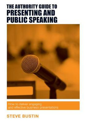 The Authority Guide to Presenting and Public Speaking : How to Deliver Engaging and Effective Business Presentations - Steve Bustin