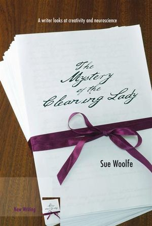 The Mystery of the Cleaning Lady : A Writer Looks at Obsession, Creativity and Neuroscience - Sue Woolfe