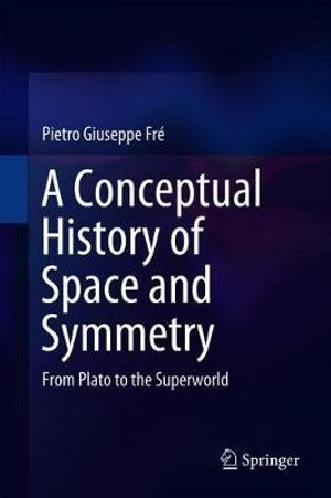 A Conceptual History of Space and Symmetry : From Plato to the Superworld - Pietro Giuseppe Fre