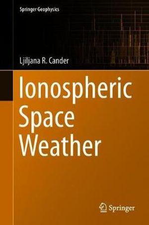 Ionospheric Space Weather : Springer Geophysics - Ljiljana R. Cander