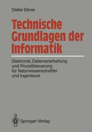 Technische Grundlagen Der Informatik : Elektronik, Datenverarbeitung Und Prozeßsteuerung Fur Naturwissenschaftler Und Ingenieure - Dieter Ebner