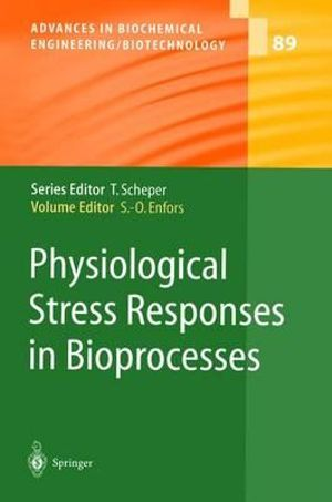 Physiological Stress Responses in Bioprocesses : Advances in Biochemical Engineering/Biotechnology - Sven-Olof Enfors