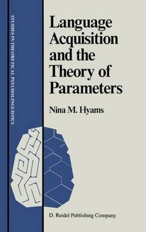 Language Acquisition and the Theory of Parameters : Studies in Theoretical Psycholinguistics - Nina Hyams