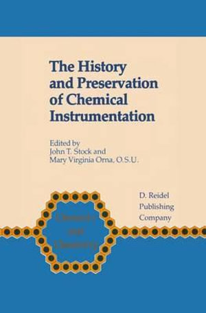 The History and Preservation of Chemical Instrumentation : Proceedings of the ACS Divivsion of the History of Chemistry Symposium held in Chicago, Ill., September 9-10, 1985 - J. T. Stock
