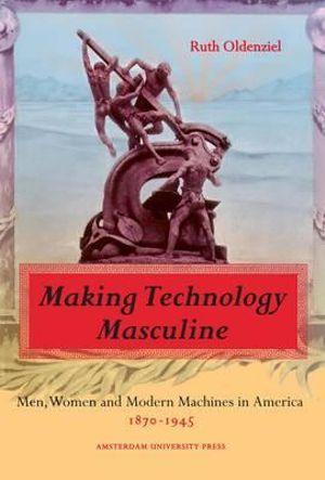 Making Technology Masculine : Men, Women, and Modern Machines in America, 1870-1945 - Ruth Oldenziel